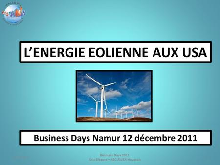 1 Business Days 2011 Eric Blétard – AEC AWEX Houston L'ENERGIE EOLIENNE AUX USA Business Days Namur 12 décembre 2011 4/17/2015.