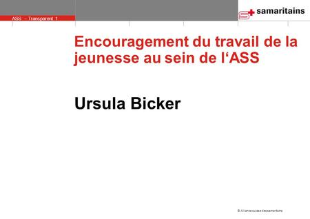 © Alliance suisse des samaritains ASS – Transparent 1 Encouragement du travail de la jeunesse au sein de l'ASS Ursula Bicker.
