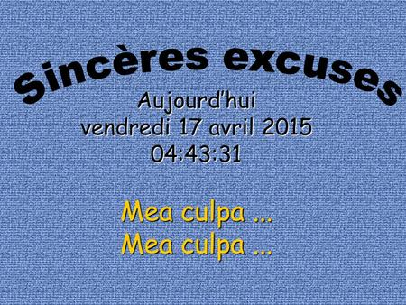 Aujourd'hui vendredi 17 avril 2015vendredi 17 avril 2015vendredi 17 avril 2015vendredi 17 avril 2015 04:45:06 Mea culpa... Mea culpa...