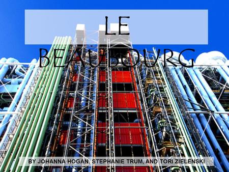 LE BEAUBOURG BY JOHANNA HOGAN, STEPHANIE TRUM, AND TORI ZIELENSKI.