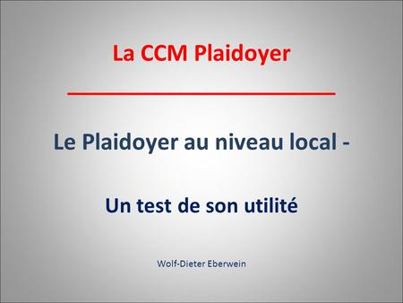 Un test de son utilité Wolf-Dieter Eberwein La CCM Plaidoyer ______________________ Le Plaidoyer au niveau local -