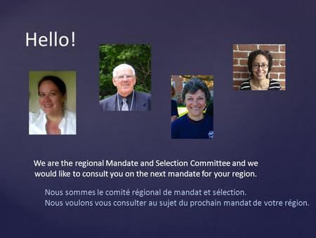 Hello! We are the regional Mandate and Selection Committee and we would like to consult you on the next mandate for your region. Nous sommes le comité.