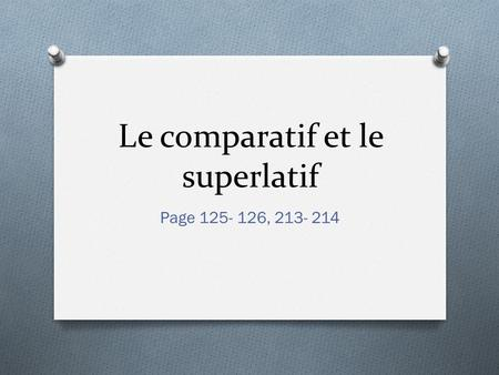 Le comparatif et le superlatif Page 125- 126, 213- 214.