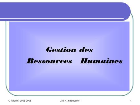 Gestion des Ressources Humaines © Rhalimi 2005-2006 G.R.H_Introduction.