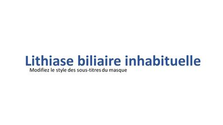 Lithiase biliaire inhabituelle