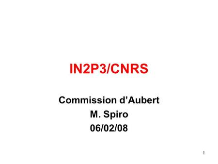 1 IN2P3/CNRS Commission d'Aubert M. Spiro 06/02/08.