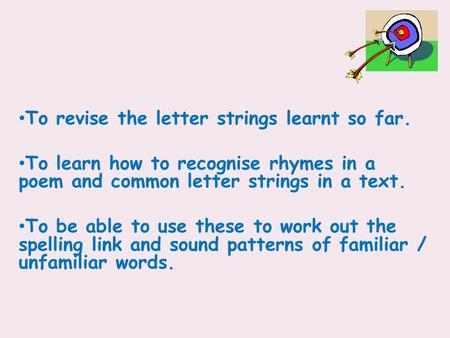 To revise the letter strings learnt so far. To learn how to recognise rhymes in a poem and common letter strings in a text. To be able to use these to.