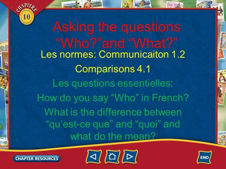 "10 Asking the questions ""Who?""and ""What?"" Les normes: Communicaiton 1.2 Comparisons 4.1 Les questions essentielles: How do you say ""Who"" in French? What."