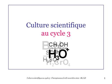 1 Culture scientifique au cycle 3 1 Culture scientifique au cycle 3 - Champtoceaux le 28 novembre 2012 - BL/LD.