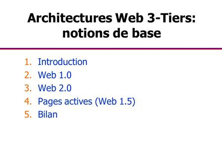 Architectures Web 3-Tiers: notions de base 1.Introduction 2.Web 1.0 3.Web 2.0 4.Pages actives (Web 1.5) 5.Bilan.