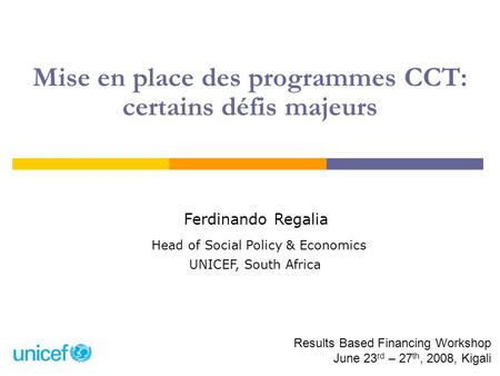 Mise en place des programmes CCT: certains défis majeurs Ferdinando Regalia Head of Social Policy & Economics UNICEF, South Africa Results Based Financing.