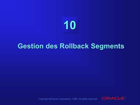 Copyright  Oracle Corporation, 1998. All rights reserved. 10 Gestion des Rollback Segments.