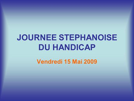JOURNEE STEPHANOISE DU HANDICAP Vendredi 15 Mai 2009.
