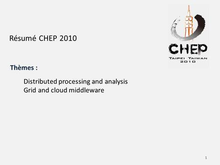 Résumé CHEP 2010 Distributed processing and analysis Grid and cloud middleware Thèmes : 1.