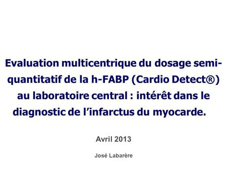 Evaluation multicentrique du dosage semi- quantitatif de la h-FABP (Cardio Detect®) au laboratoire central : intérêt dans le diagnostic de l'infarctus.