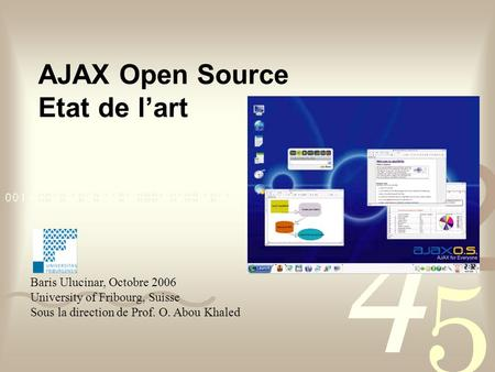 AJAX Open Source Etat de l'art Baris Ulucinar, Octobre 2006 University of Fribourg, Suisse Sous la direction de Prof. O. Abou Khaled.