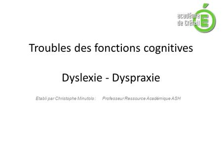 Troubles des fonctions cognitives Dyslexie - Dyspraxie Etabli par Christophe Minutolo : Professeur Ressource Académique ASH.