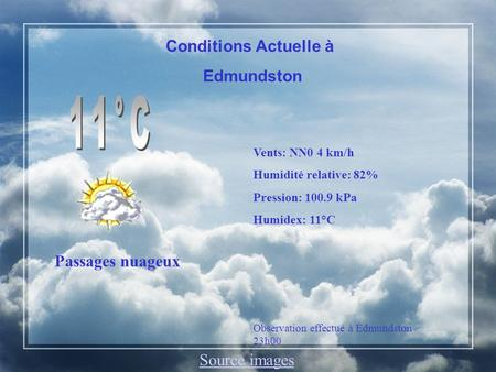 Conditions Actuelle à Edmundston Passages nuageux Vents: NN0 4 km/h Humidité relative: 82% Pression: 100.9 kPa Humidex: 11°C Observation effectué à Edmundston.