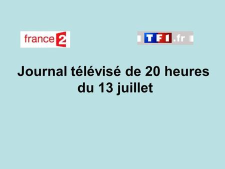 Journal télévisé de 20 heures du 13 juillet. Use the buttons below the video to hear it played, to pause it and to stop it. It lasts roughly 60 seconds.