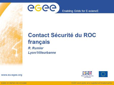 EGEE-II INFSO-RI-031688 Enabling Grids for E-sciencE www.eu-egee.org EGEE and gLite are registered trademarks Contact Sécurité du ROC français R. Rumler.