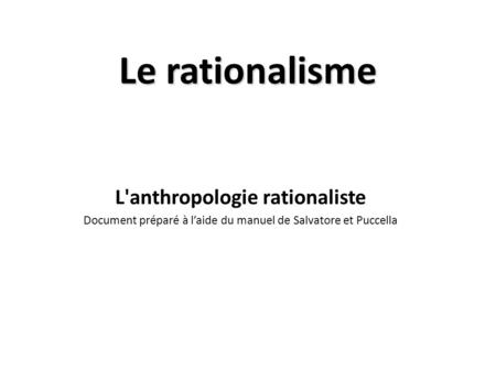 Le rationalisme L'anthropologie rationaliste Document préparé à l'aide du manuel de Salvatore et Puccella.