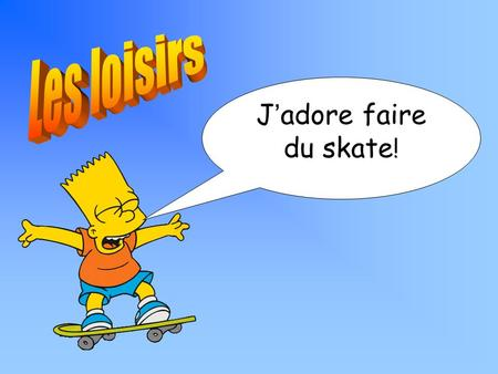 J ' adore faire du skate !. ALL must be able to talk about sports MOST should be able to talk and write about what you like doing and dislike doing SOME.