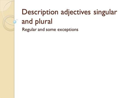 Description adjectives singular and plural Regular and some exceptions.