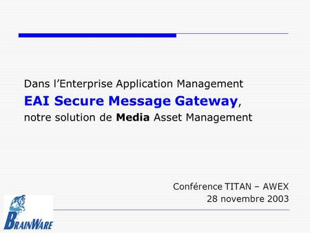 Dans l'Enterprise Application Management EAI Secure Message Gateway, notre solution de Media Asset Management Conférence TITAN – AWEX 28 novembre 2003.