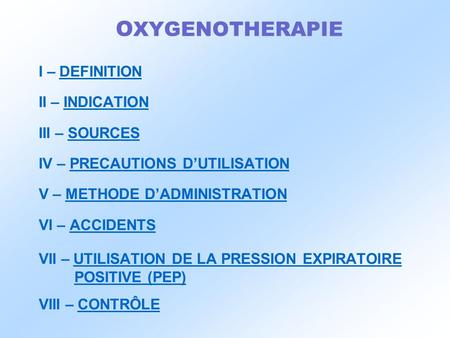 O XYGENOTHERAPIE I – DEFINITION II – INDICATION III – SOURCES IV – PRECAUTIONS D'UTILISATION V – METHODE D'ADMINISTRATION VI – ACCIDENTS VII – UTILISATION.