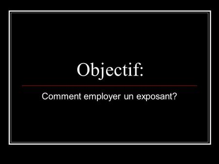 Objectif: Comment employer un exposant?. Objective: How to use an exponent?