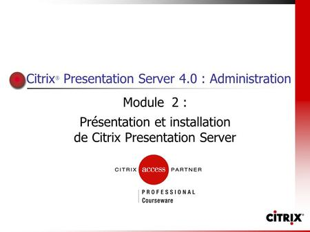 Citrix ® Presentation Server 4.0 : Administration Module 2 : Présentation et installation de Citrix Presentation Server.