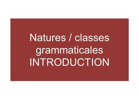 Natures / classes grammaticales INTRODUCTION