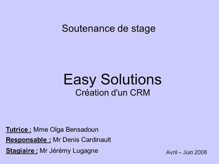 Soutenance de stage Easy Solutions Création d'un CRM Tutrice : Mme Olga Bensadoun Responsable : Mr Denis Cardinault Stagiaire : Mr Jérémy Lugagne Avril.
