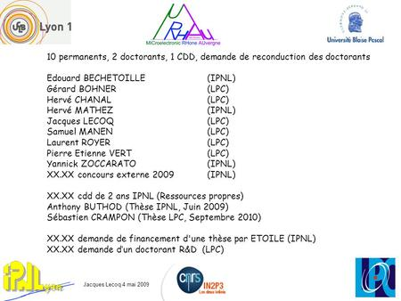 10 permanents, 2 doctorants, 1 CDD, demande de reconduction des doctorants Edouard BECHETOILLE (IPNL) Gérard BOHNER(LPC) Hervé CHANAL(LPC) Hervé MATHEZ(IPNL)