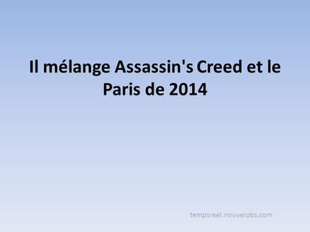 Il mélange Assassin's Creed et le Paris de 2014 tempsreel.nouvelobs.com.