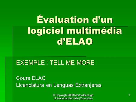 © Copyright 2008 Martha Berdugo Universidad del Valle (Colombia) 1 Évaluation d'un logiciel multimédia d'ELAO EXEMPLE : TELL ME MORE Cours ELAC Licenciatura.