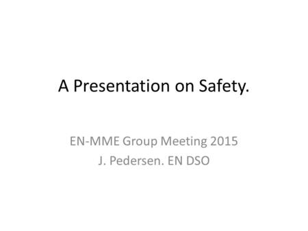 A Presentation on Safety. EN-MME Group Meeting 2015 J. Pedersen. EN DSO.