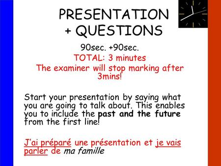PRESENTATION + QUESTIONS 90sec. +90sec. TOTAL: 3 minutes The examiner will stop marking after 3mins! Start your presentation by saying what you are going.