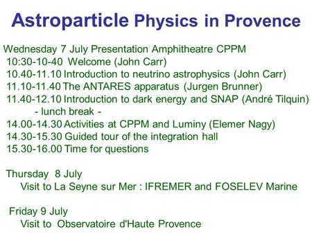 Astroparticle Physics in Provence Wednesday 7 July Presentation Amphitheatre CPPM 10:30-10-40 Welcome (John Carr) 10.40-11.10 Introduction to neutrino.