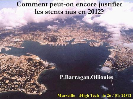 P.Barragan.Ollioules Marseille :High Tech le 26 / 01/ 2O12 Comment peut-on encore justifier les stents nus en 2012?