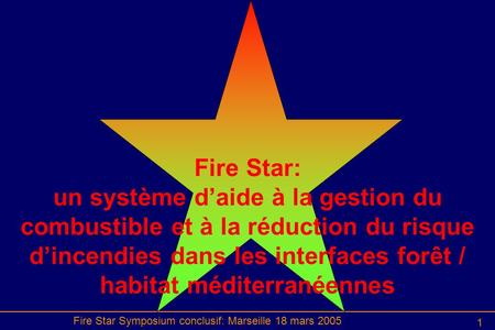 Fire Star Symposium conclusif: Marseille 18 mars 2005 1 Fire Star: un système d'aide à la gestion du combustible et à la réduction du risque d'incendies.