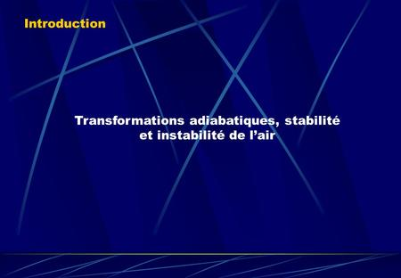 Transformations adiabatiques, stabilité et instabilité de l'air Introduction.