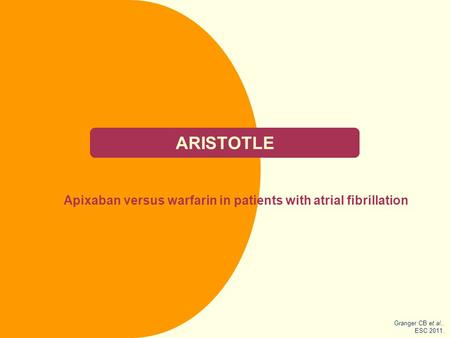 ARISTOTLE Apixaban versus warfarin in patients with atrial fibrillation Granger CB et al.. ESC 2011.