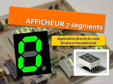 AFFICHEUR 7 segments Application directe du code binaire et hexadécimal.