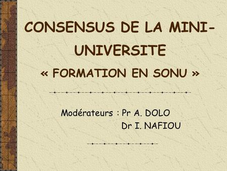 CONSENSUS DE LA MINI- UNIVERSITE « FORMATION EN SONU » Modérateurs : Pr A. DOLO Dr I. NAFIOU.