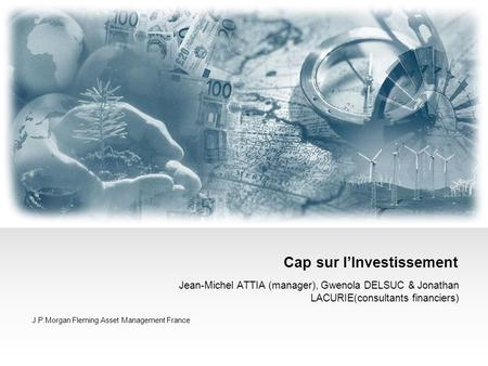 Cap sur l'Investissement Jean-Michel ATTIA (manager), Gwenola DELSUC & Jonathan LACURIE(consultants financiers) J.P.Morgan Fleming Asset Management France.