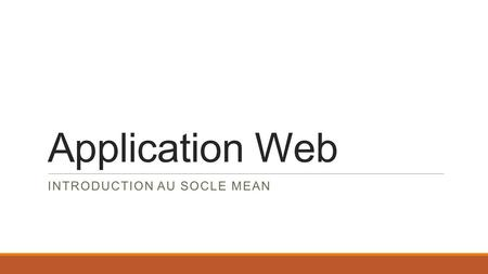 Application Web INTRODUCTION AU SOCLE MEAN. Qu'est-ce qu'une application web ? HTTP HTML CSS JS.