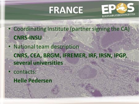 FRANCE Coordinating Institute (partner signing the CA) CNRS-INSU National team description CNRS, CEA, BRGM, IFREMER, IRF, IRSN, IPGP, several universities.