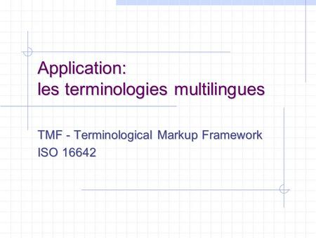 Application: les terminologies multilingues TMF - Terminological Markup Framework ISO 16642.