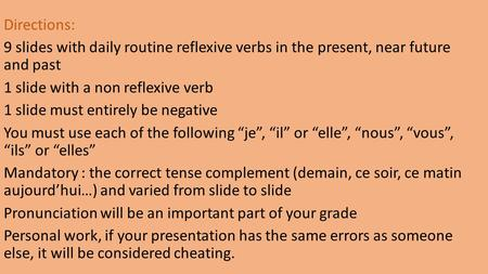 Directions: 9 slides with daily routine reflexive verbs in the present, near future and past 1 slide with a non reflexive verb 1 slide must entirely be.